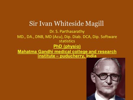 Sir Ivan Whiteside Magill Dr. S. Parthasarathy MD., DA., DNB, MD (Acu), Dip. Diab. DCA, Dip. Software statistics PhD (physio) Mahatma Gandhi medical college.