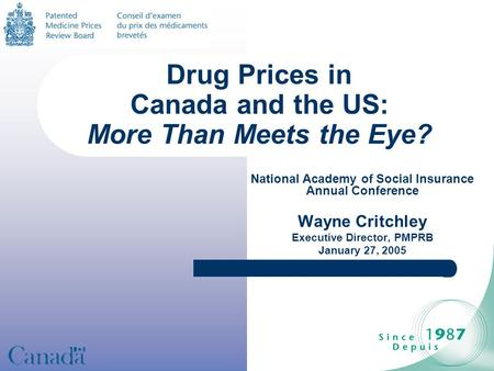 Drug Prices in Canada and the US: More Than Meets the Eye? National Academy of Social Insurance Annual Conference Wayne Critchley Executive Director, PMPRB.