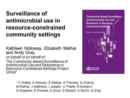 Surveillance of antimicrobial use in resource-constrained community settings Kathleen Holloway, Elizabeth Mathai and Andy Gray on behalf of on behalf of: