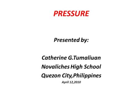 PRESSURE Presented by: Catherine G.Tumaliuan Novaliches High School Quezon City,Philippines April 12,2010.