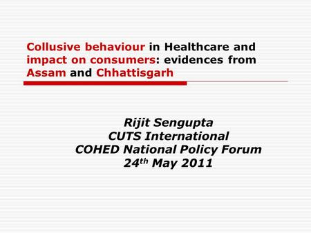 Collusive behaviour in Healthcare and impact on consumers: evidences from Assam and Chhattisgarh Rijit Sengupta CUTS International COHED National Policy.
