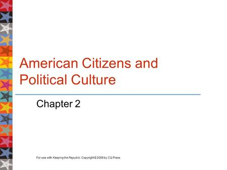 For use with Keeping the Republic. Copyright © 2006 by CQ Press. American Citizens and Political Culture Chapter 2.