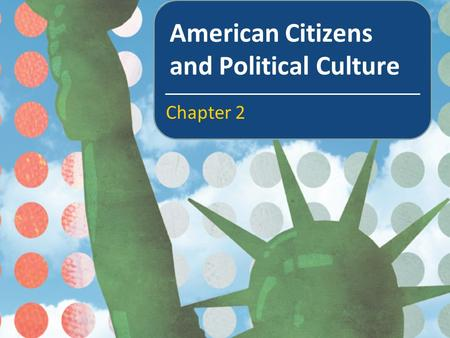 American Citizens and Political Culture Chapter 2.