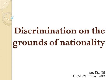Discrimination on the grounds of nationality Ana Rita Gil FDUNL, 20th March 2013.