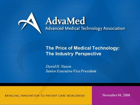 November 04, 2008 The Price of Medical Technology: The Industry Perspective David H. Nexon Senior Executive Vice President.