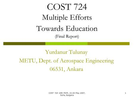 COST 724 10th MCM, 21-25 May 2007, Sofia, Bulgaria 1 COST 724 Multiple Efforts Towards Education (Final Report) Yurdanur Tulunay METU, Dept. of Aerospace.