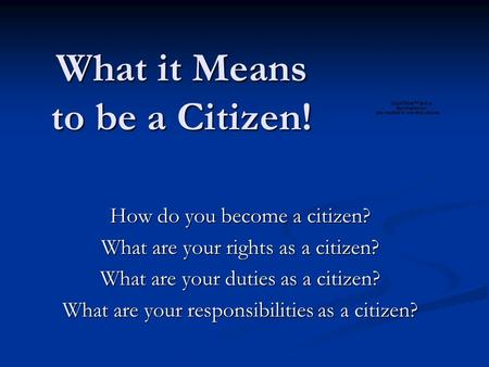 What it Means to be a Citizen! How do you become a citizen? What are your rights as a citizen? What are your duties as a citizen? What are your responsibilities.