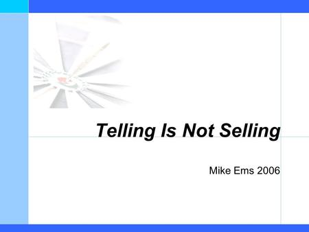Telling Is Not Selling Mike Ems 2006. Telling is Not Selling Mike Ems 2006 Intent Help you compete, grow & successfully execute on your exit strategy…