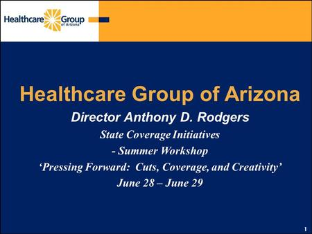 1 Healthcare Group of Arizona Director Anthony D. Rodgers State Coverage Initiatives - Summer Workshop 'Pressing Forward: Cuts, Coverage, and Creativity'