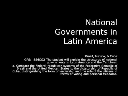 National Governments in Latin America Brazil, Mexico, & Cuba GPS: SS6CG2 The student will explain the structures of national governments in Latin America.