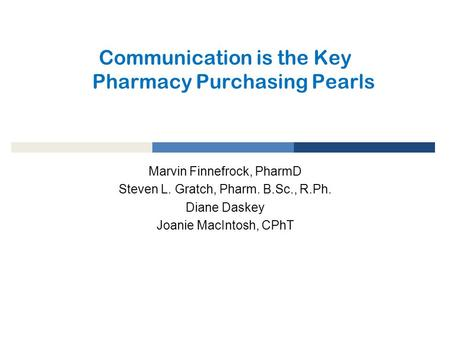 Communication is the Key Pharmacy Purchasing Pearls Marvin Finnefrock, PharmD Steven L. Gratch, Pharm. B.Sc., R.Ph. Diane Daskey Joanie MacIntosh, CPhT.