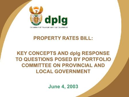 1 PROPERTY RATES BILL: KEY CONCEPTS AND dplg RESPONSE TO QUESTIONS POSED BY PORTFOLIO COMMITTEE ON PROVINCIAL AND LOCAL GOVERNMENT June 4, 2003.