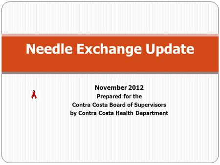 November 2012 Prepared for the Contra Costa Board of Supervisors by Contra Costa Health Department Needle Exchange Update.