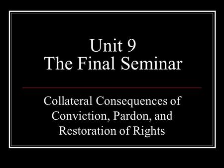 Unit 9 The Final Seminar Collateral Consequences of Conviction, Pardon, and Restoration of Rights.