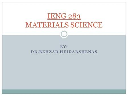 BY: DR.BEHZAD HEIDARSHENAS IENG 283 MATERIALS SCIENCE.