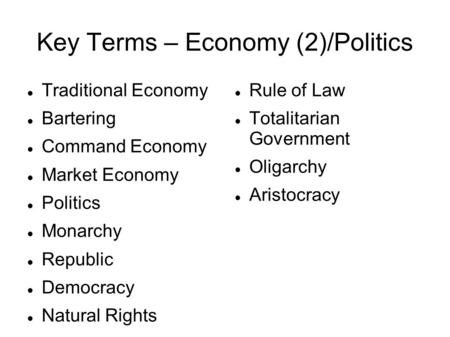 Key Terms – Economy (2)/Politics Traditional Economy Bartering Command Economy Market Economy Politics Monarchy Republic Democracy Natural Rights Rule.