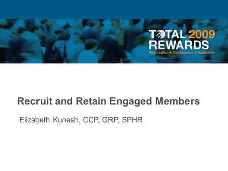 Recruit and Retain Engaged Members Elizabeth Kunesh, CCP, GRP, SPHR.