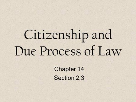 Citizenship and Due Process of Law Chapter 14 Section 2,3.