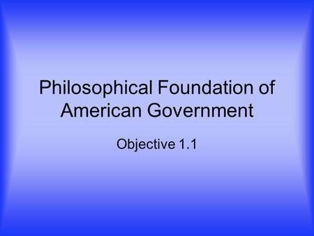 Philosophical Foundation of American Government Objective 1.1.