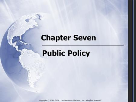 Chapter Seven Public Policy Copyright © 2012, 2010, 2008 Pearson Education, Inc. All rights reserved.