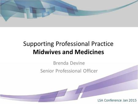 Supporting Professional Practice Midwives and Medicines Brenda Devine Senior Professional Officer LSA Conference Jan 2015.