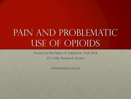 Pain and problematic use of opioids Society for the Study of Addiction: York 2014 Dr Cathy Stannard: Bristol
