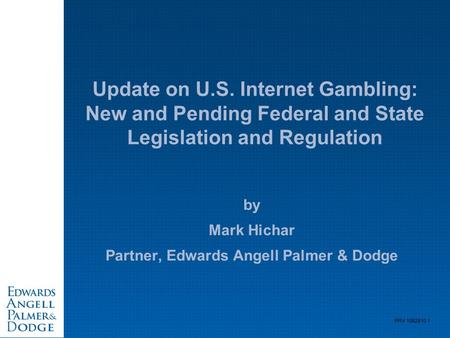 PRV 1062810.1 Update on U.S. Internet Gambling: New and Pending Federal and State Legislation and Regulation by Mark Hichar Partner, Edwards Angell Palmer.