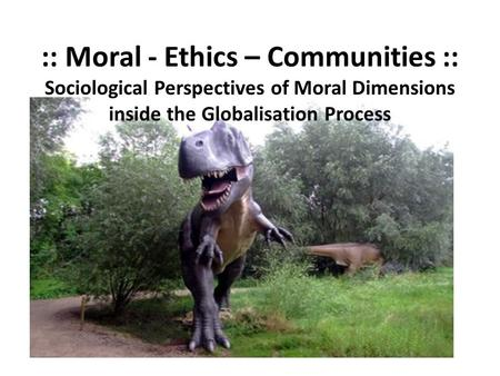 :: Moral - Ethics – Communities :: Sociological Perspectives of Moral Dimensions inside the Globalisation Process.