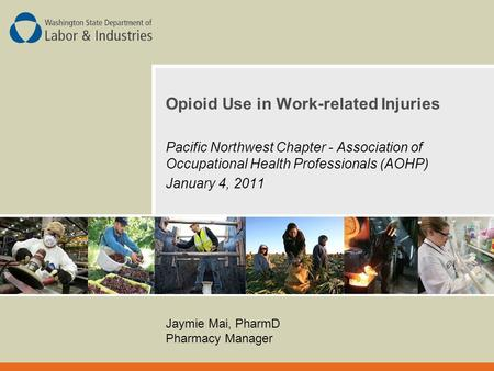 Opioid Use in Work-related Injuries Pacific Northwest Chapter - Association of Occupational Health Professionals (AOHP) January 4, 2011 Jaymie Mai, PharmD.