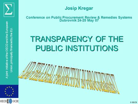 © OECD A joint initiative of the OECD and the European Union, principally financed by the EU. TRANSPARENCY OF THE PUBLIC INSTITUTIONS Josip Kregar Conference.
