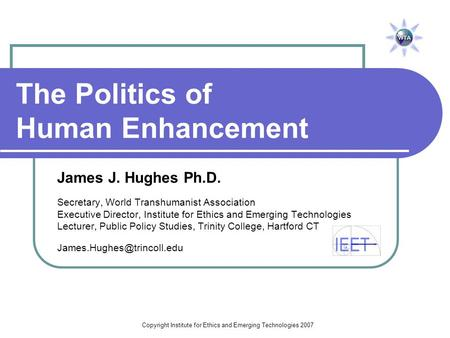 Copyright Institute for Ethics and Emerging Technologies 2007 The Politics of Human Enhancement James J. Hughes Ph.D. Secretary, World Transhumanist Association.