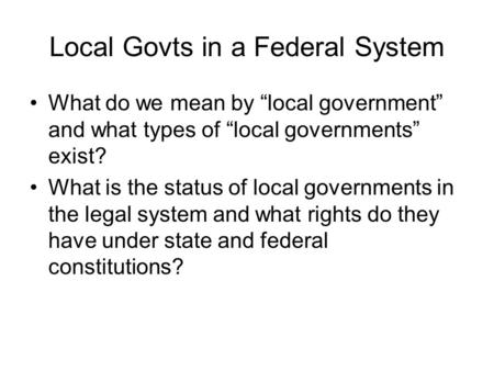 "Local Govts in a Federal System What do we mean by ""local government"" and what types of ""local governments"" exist? What is the status of local governments."