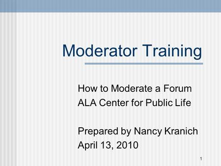 Moderator Training How to Moderate a Forum ALA Center for Public Life Prepared by Nancy Kranich April 13, 2010 1.