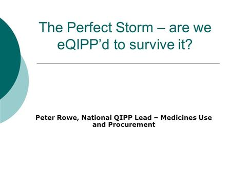 The Perfect Storm – are we eQIPP'd to survive it? Peter Rowe, National QIPP Lead – Medicines Use and Procurement Rowe Creative Limited ©