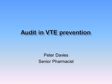 Peter Davies Senior Pharmacist.  Venous thromboembolic prevention is a DH patient safety priority  NICE clinical guideline venous thromboembolism reducing.