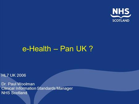 E-Health – Pan UK ? HL7 UK 2006 Dr. Paul Woolman Clinical Information Standards Manager NHS Scotland.