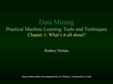 Data Mining Practical Machine Learning Tools and Techniques Chapter 1: What's it all about? Rodney Nielsen Many of these slides were adapted from: I. H.