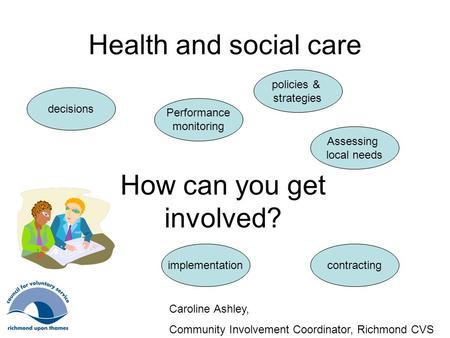 Health and social care How can you get involved? policies & strategies contracting decisions Performance monitoring implementation Assessing local needs.