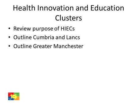 Health Innovation and Education Clusters Review purpose of HIECs Outline Cumbria and Lancs Outline Greater Manchester.