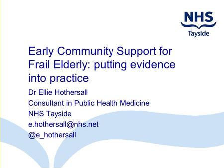 Early Community Support for Frail Elderly: putting evidence into practice Dr Ellie Hothersall Consultant in Public Health Medicine NHS Tayside