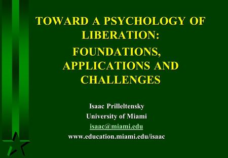 TOWARD A PSYCHOLOGY OF LIBERATION: FOUNDATIONS, APPLICATIONS AND CHALLENGES Isaac Prilleltensky University of Miami