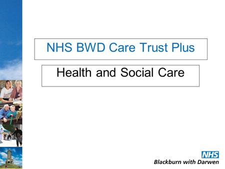 NHS BWD Care Trust Plus Health and Social Care. Our team: Quality of services Residential care Supported living Care at home Hospitals Community Health.