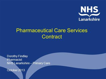 Pharmaceutical Care Services Contract Dorothy Findlay Pharmacist NHS Lanarkshire – Primary Care October 2013.