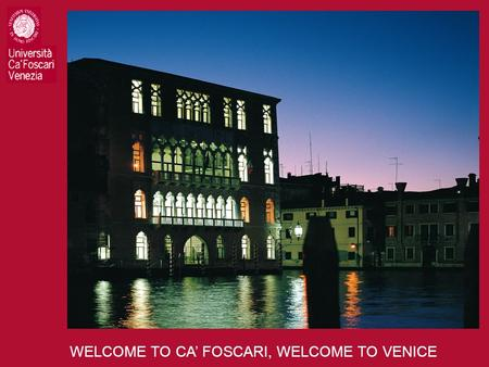 WELCOME TO CA' FOSCARI, WELCOME TO VENICE. WELCOME TO CA' FOSCARI.