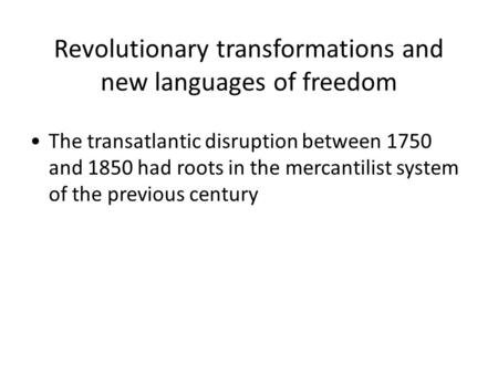Revolutionary transformations and new languages of freedom The transatlantic disruption between 1750 and 1850 had roots in the mercantilist system of the.