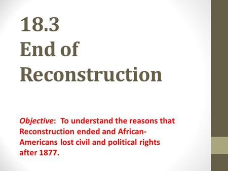 18.3 End of Reconstruction Objective: To understand the reasons that Reconstruction ended and African- Americans lost civil and political rights after.