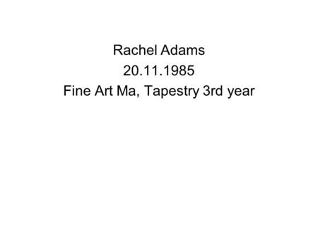 Rachel Adams 20.11.1985 Fine Art Ma, Tapestry 3rd year.
