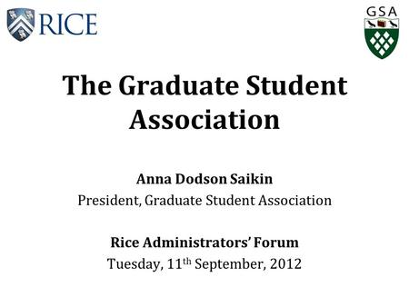 The Graduate Student Association Anna Dodson Saikin President, Graduate Student Association Rice Administrators' Forum Tuesday, 11 th September, 2012.