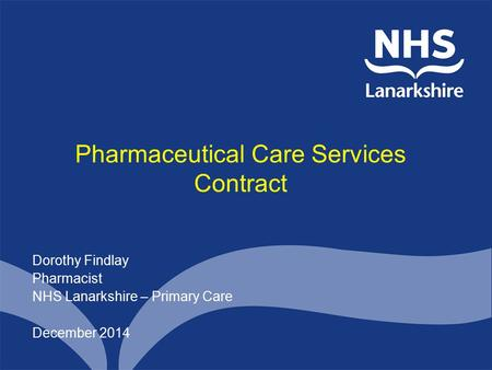 Pharmaceutical Care Services Contract Dorothy Findlay Pharmacist NHS Lanarkshire – Primary Care December 2014.