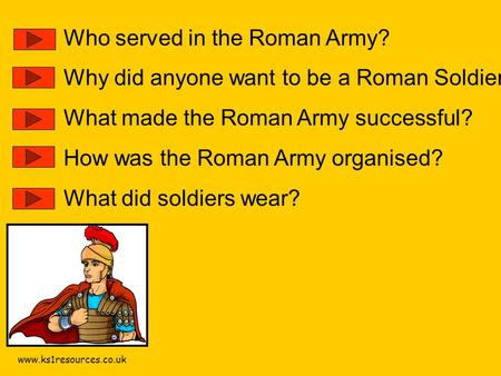Www.ks1resources.co.uk Who served in the Roman Army? Why did anyone want to be a Roman Soldier? What made the Roman Army successful? How was the Roman.